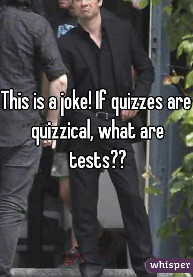 This is a joke! If quizzes are quizzical, what are tests??