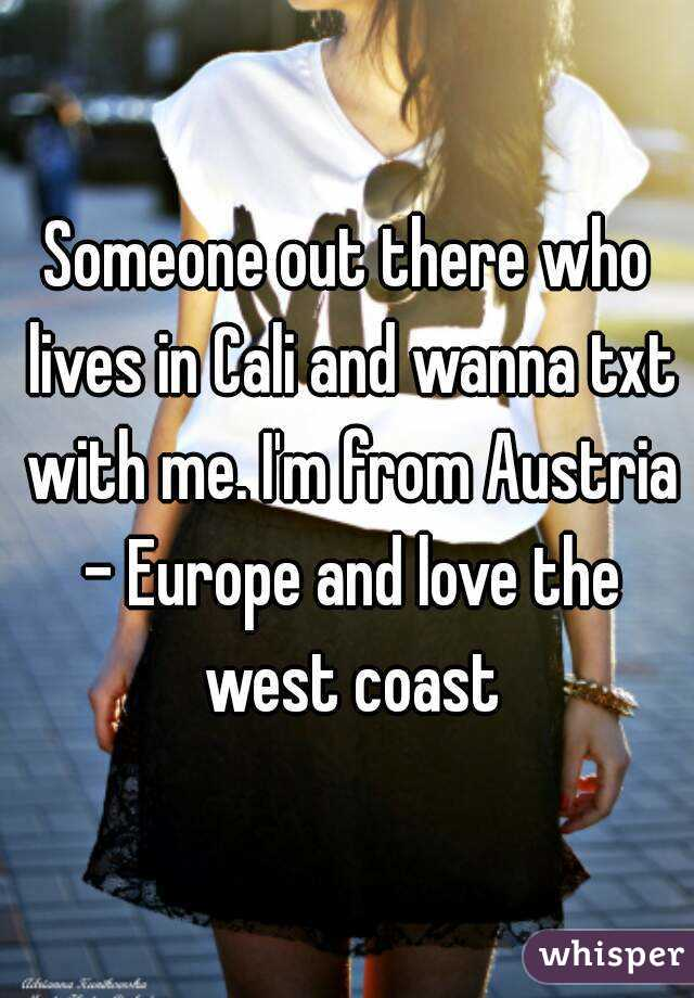 Someone out there who lives in Cali and wanna txt with me. I'm from Austria - Europe and love the west coast