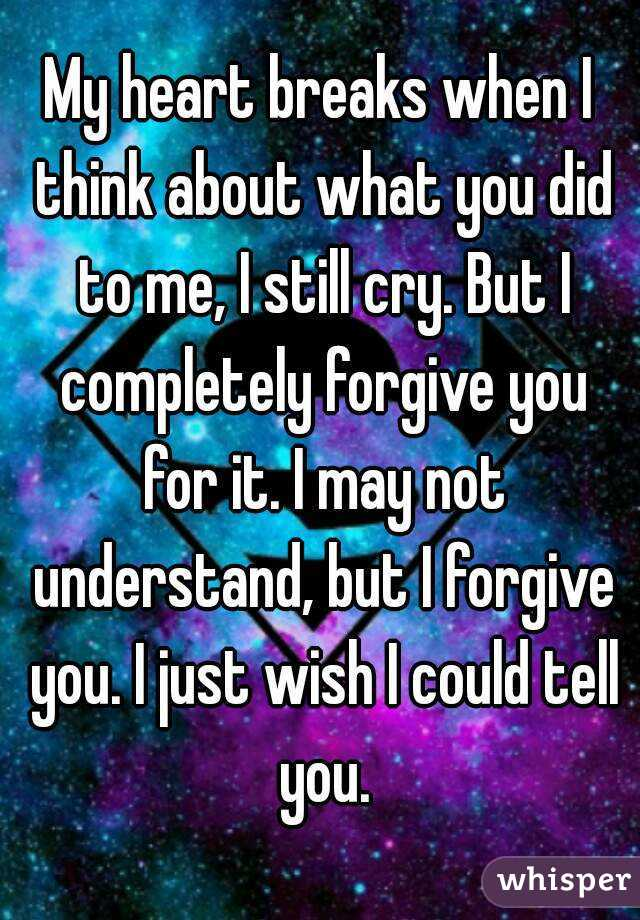 My heart breaks when I think about what you did to me, I still cry. But I completely forgive you for it. I may not understand, but I forgive you. I just wish I could tell you.