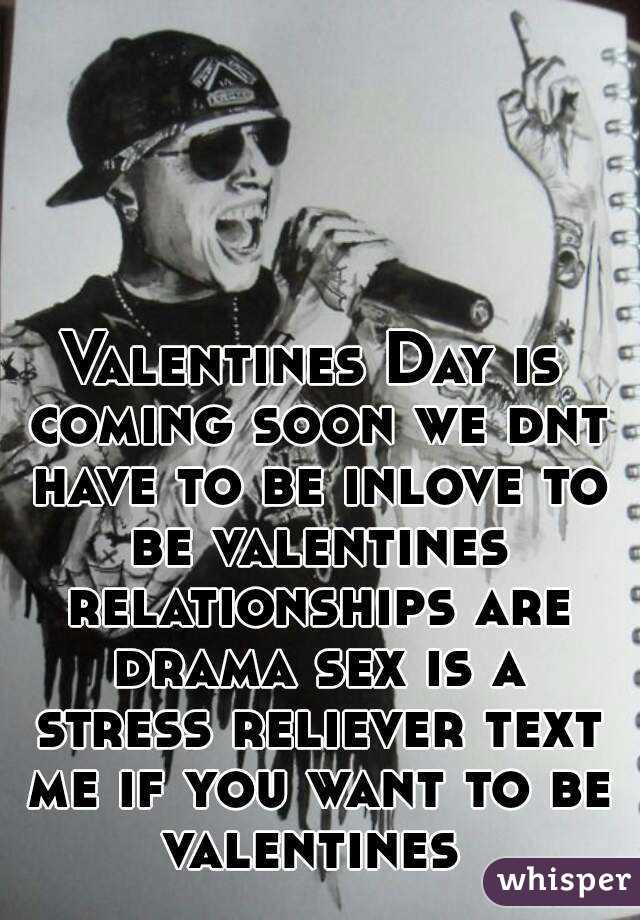 Valentines Day is coming soon we dnt have to be inlove to be valentines relationships are drama sex is a stress reliever text me if you want to be valentines