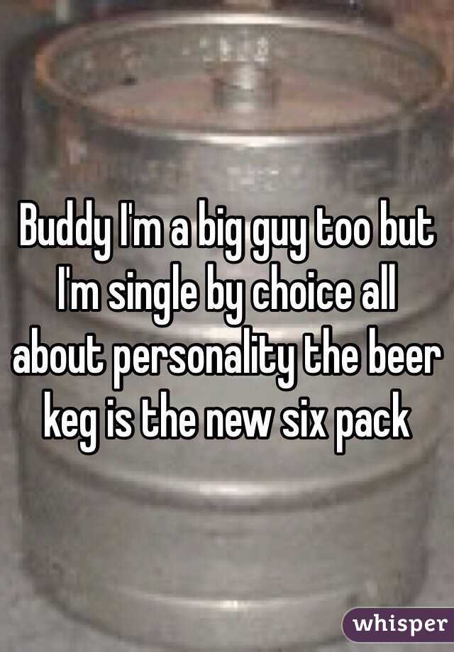 Buddy I'm a big guy too but I'm single by choice all about personality the beer keg is the new six pack