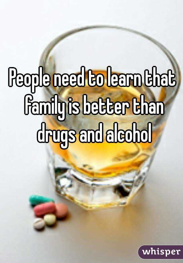 people need to learn that family is better than drugs and alcohol