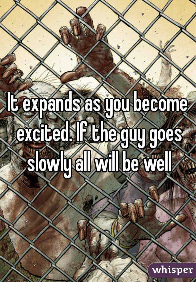 It expands as you become excited. If the guy goes slowly all will be well