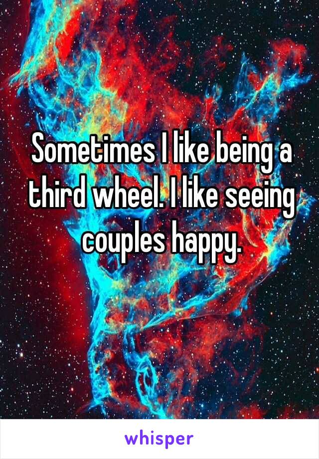 Sometimes I like being a third wheel. I like seeing couples happy.