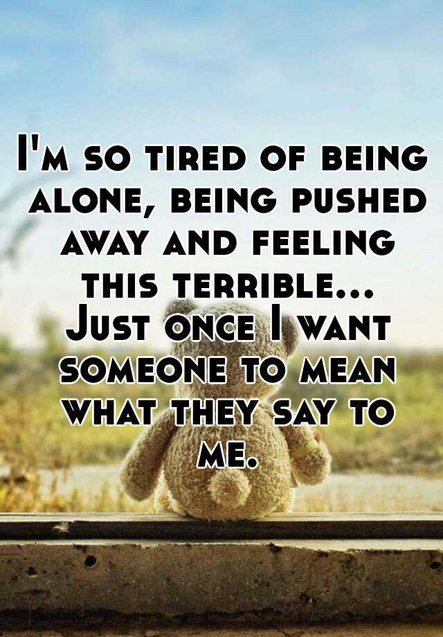Im so tired of being alone, being pushed away and feeling