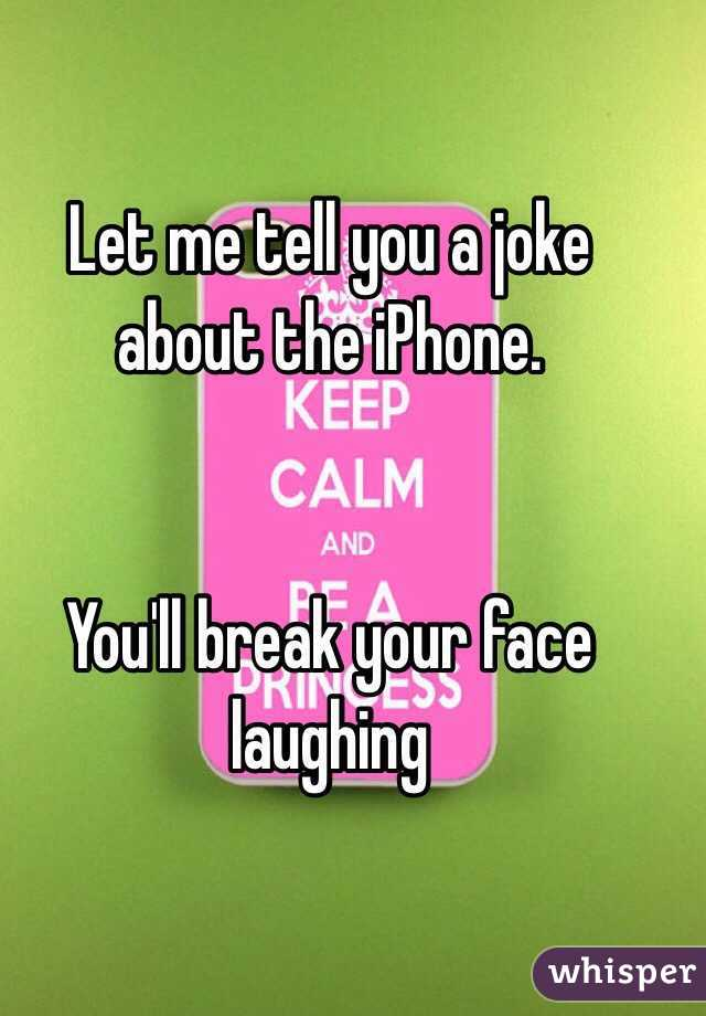 Let me tell you a joke about the iPhone.    You'll break your face laughing