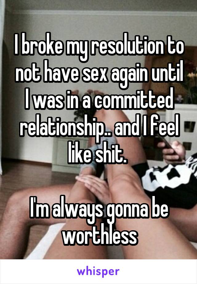 I broke my resolution to not have sex again until I was in a committed relationship.. and I feel like shit.   I'm always gonna be worthless