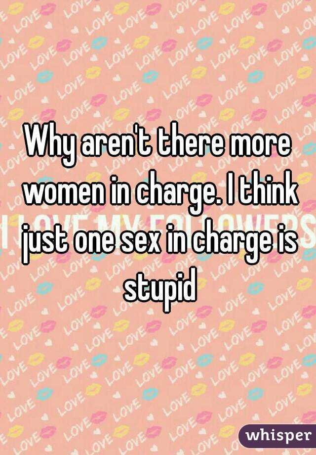 Why aren't there more women in charge. I think just one sex in charge is stupid