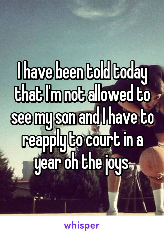 I have been told today that I'm not allowed to see my son and I have to reapply to court in a year oh the joys