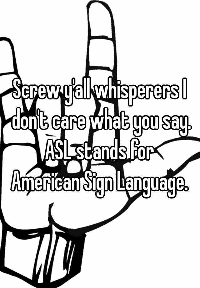 screw y 39 all whisperers i don 39 t care what you say asl stands for american sign language. Black Bedroom Furniture Sets. Home Design Ideas