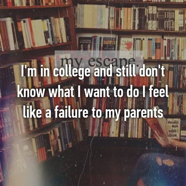 I'm in college and still don't know what I want to do I feel like a failure to my parents