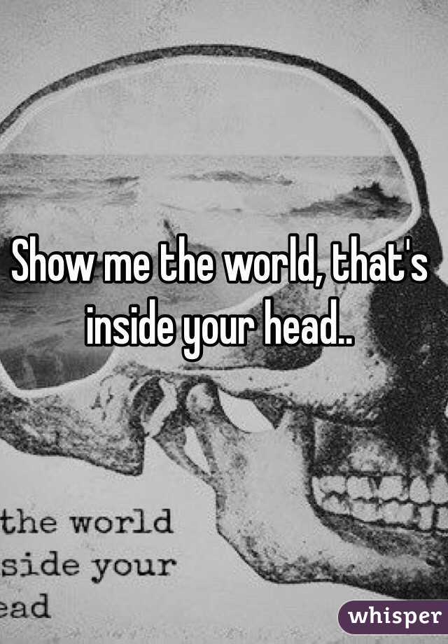 Show me the world, that\'s inside your head..