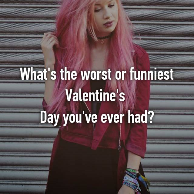 What's the worst or funniest Valentine's  Day you've ever had?