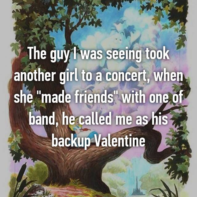 "The guy I was seeing took another girl to a concert, when she ""made friends"" with one of band, he called me as his backup Valentine"
