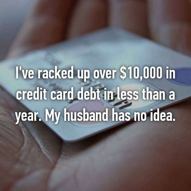 I've racked up over $10,000 in credit card debt in less than a year. My husband has no idea.