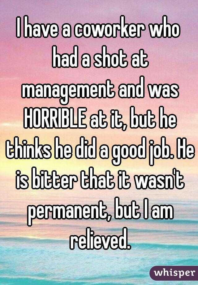 I have a coworker who had a shot at management and was HORRIBLE at it, but he thinks he did a good job. He is bitter that it wasn't permanent, but I am relieved.