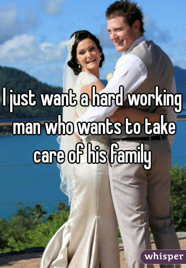 I just want a hard working man who wants to take care of his family