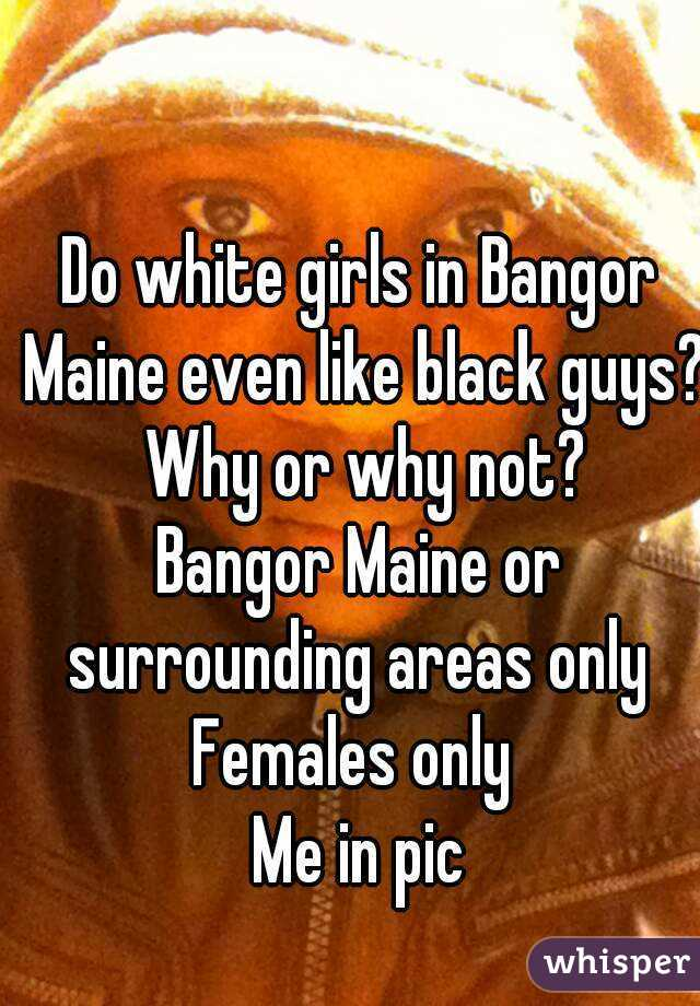 Do white girls in Bangor Maine even like black guys? Why or why not? Bangor Maine or surrounding areas only  Females only  Me in pic