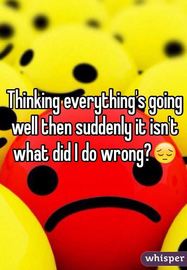 Thinking everything's going well then suddenly it isn't what did I do wrong?😔
