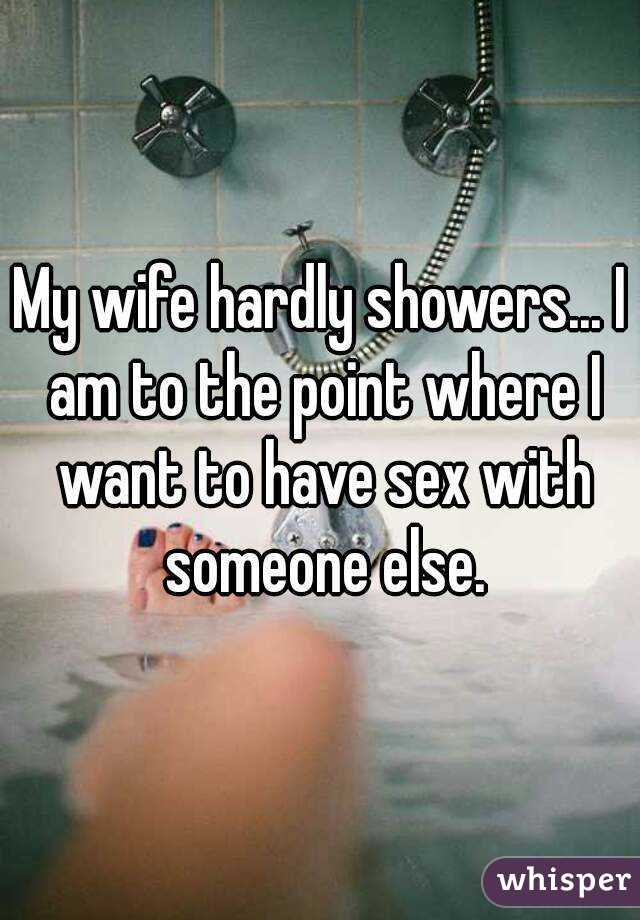 My wife hardly showers... I am to the point where I want to have sex with someone else.