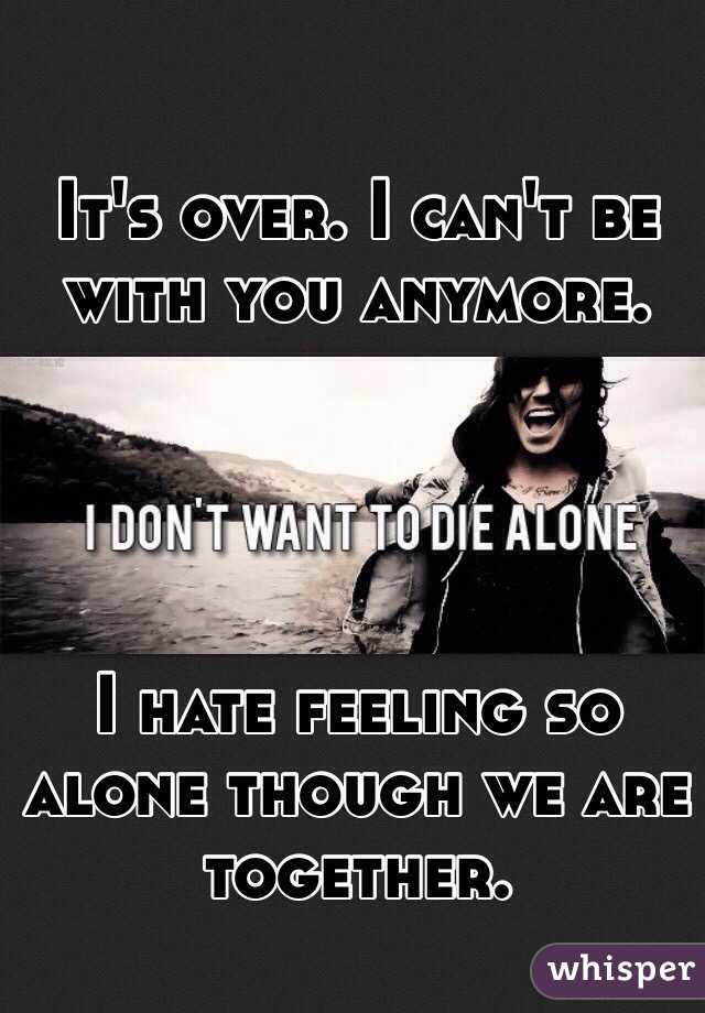 It's over. I can't be with you anymore.      I hate feeling so alone though we are together.