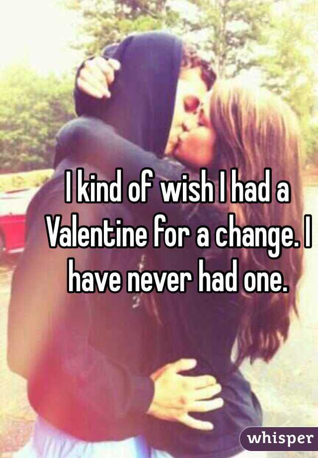 I kind of wish I had a Valentine for a change. I have never had one.