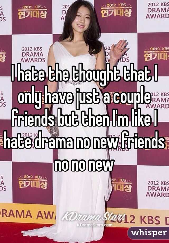 I hate the thought that I only have just a couple friends but then I'm like I hate drama no new friends no no new
