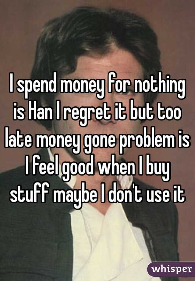 I spend money for nothing is Han I regret it but too late money gone problem is I feel good when I buy stuff maybe I don't use it