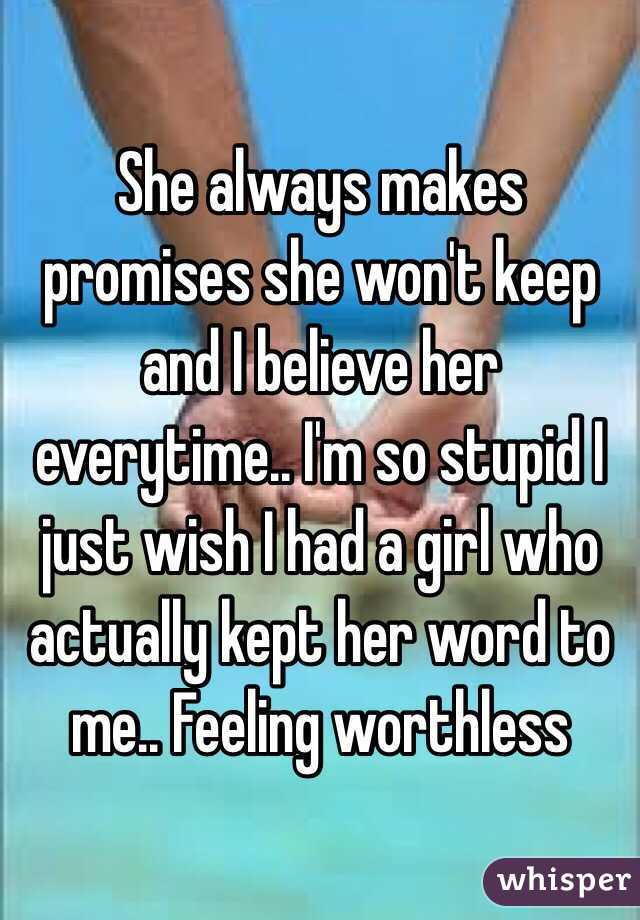 She always makes promises she won't keep and I believe her everytime.. I'm so stupid I just wish I had a girl who actually kept her word to me.. Feeling worthless