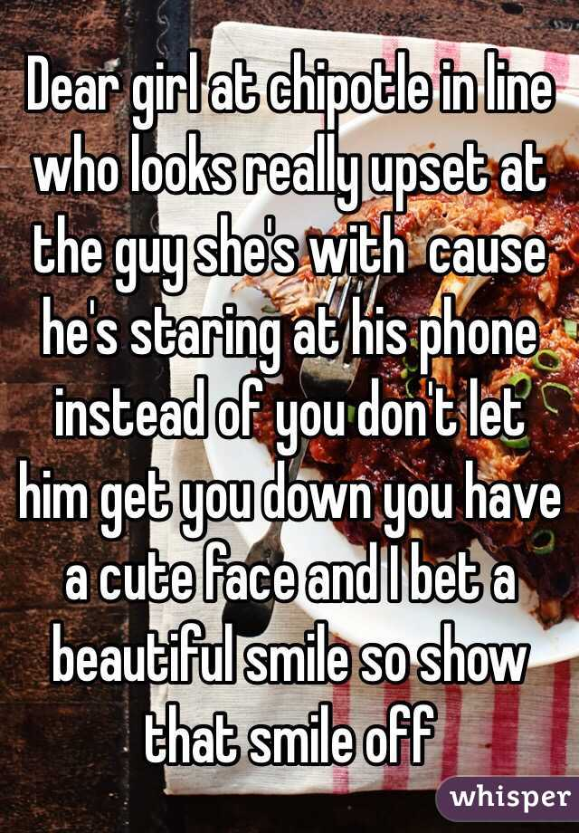 Dear girl at chipotle in line who looks really upset at the guy she's with  cause he's staring at his phone instead of you don't let him get you down you have a cute face and I bet a beautiful smile so show that smile off