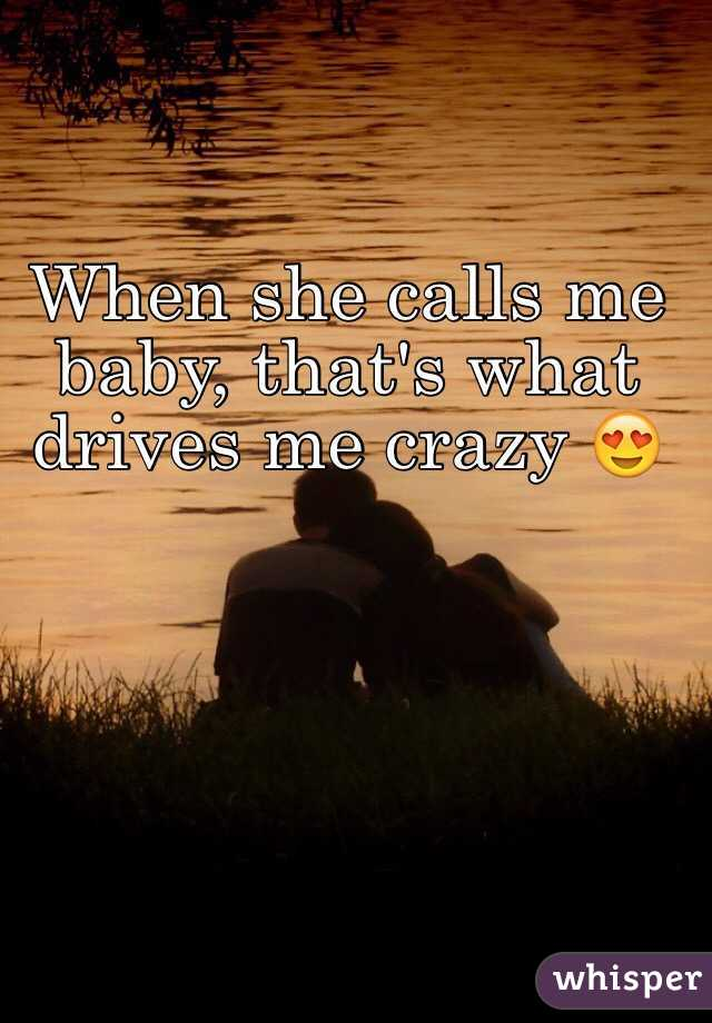 When she calls me baby, that's what drives me crazy 😍
