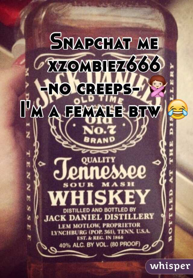 Snapchat me  xzombiez666  -no creeps- 🙅 I'm a female btw 😂