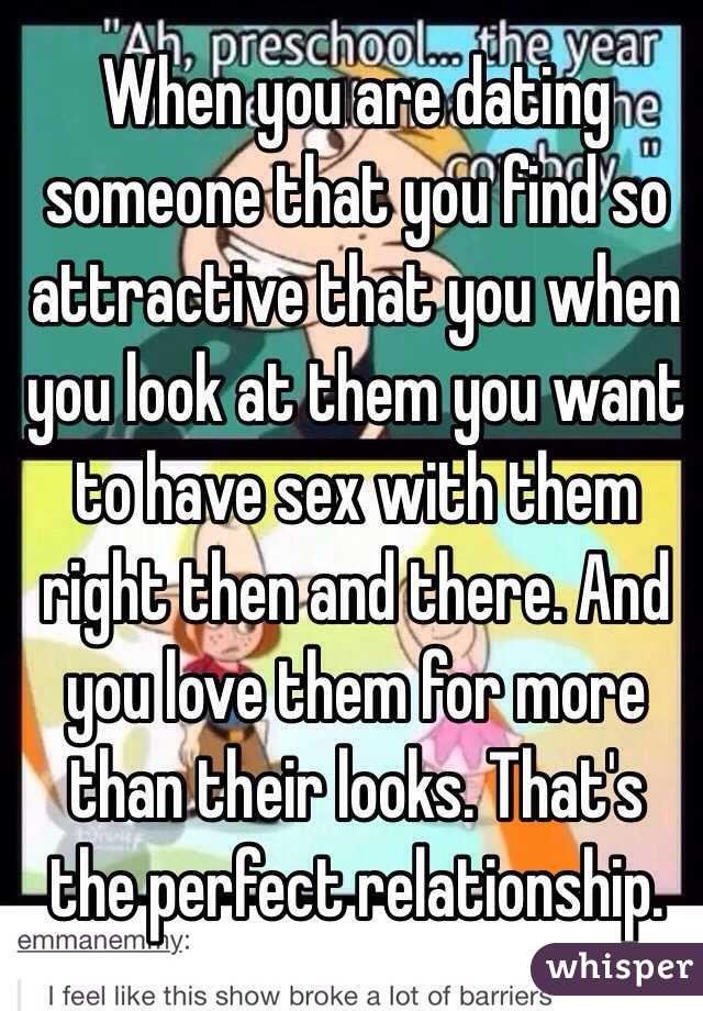 When you are dating someone that you find so attractive that you when you look at them you want to have sex with them right then and there. And you love them for more than their looks. That's the perfect relationship.