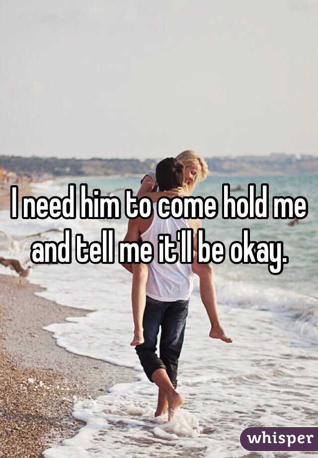 I need him to come hold me and tell me it'll be okay.