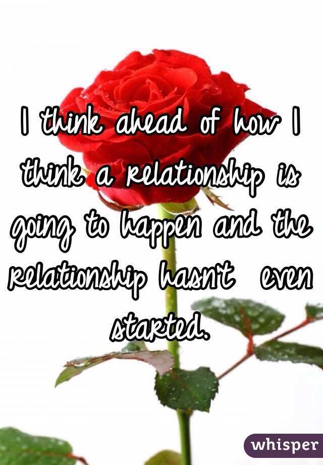 I think ahead of how I think a relationship is going to happen and the relationship hasn't  even started.