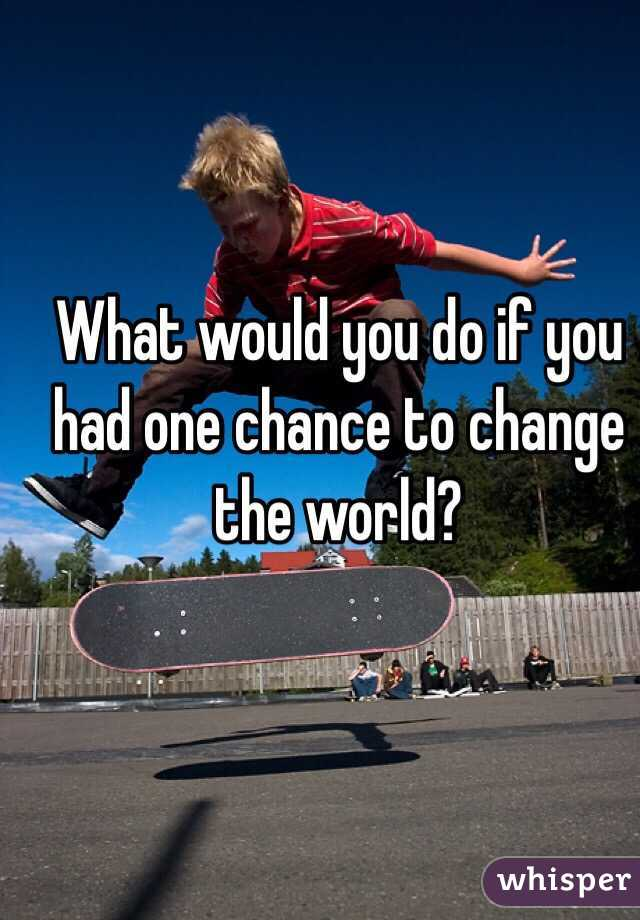 What would you do if you had one chance to change the world?