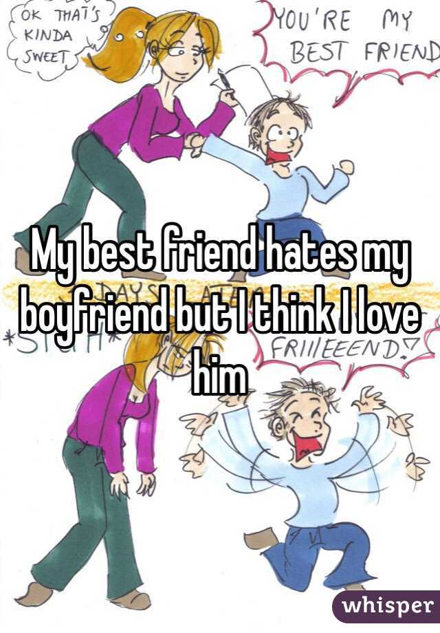 My best friend hates my boyfriend but I think I love him