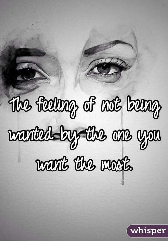 The feeling of not being wanted by the one you want the most.