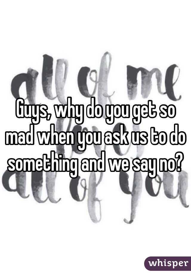 Guys, why do you get so mad when you ask us to do something and we say no?