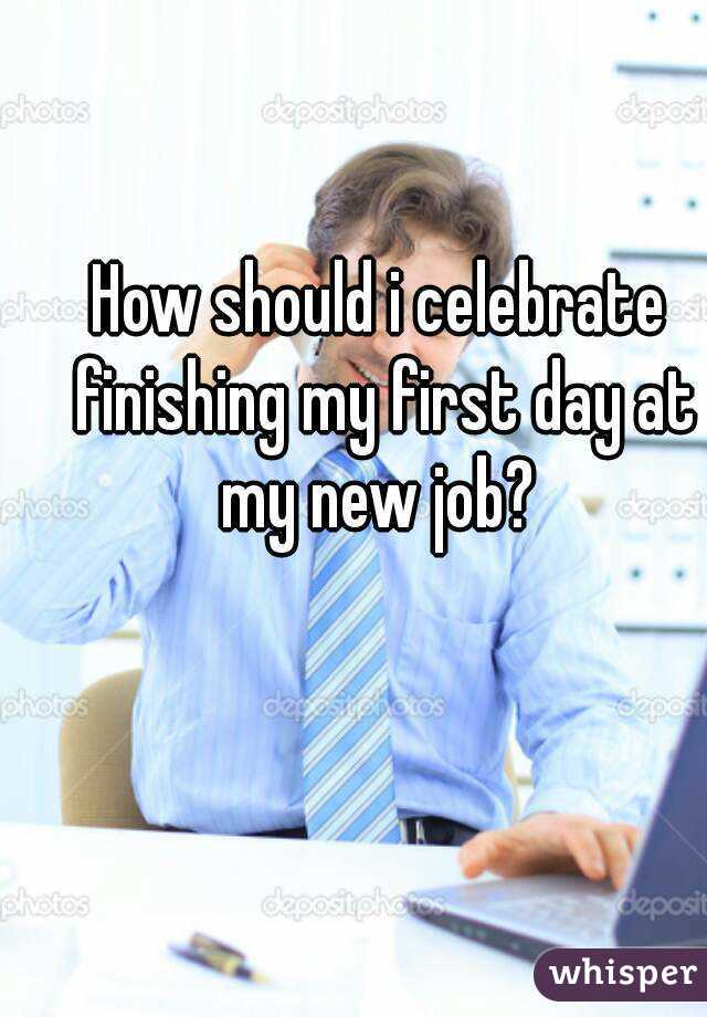 How should i celebrate finishing my first day at my new job?