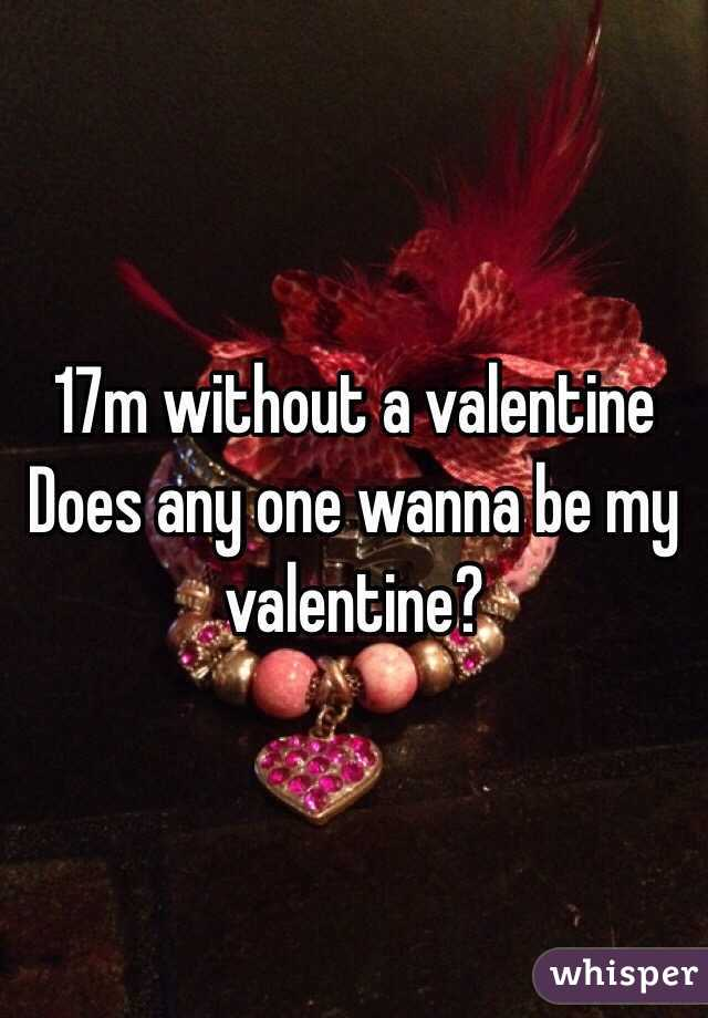 17m without a valentine Does any one wanna be my valentine?