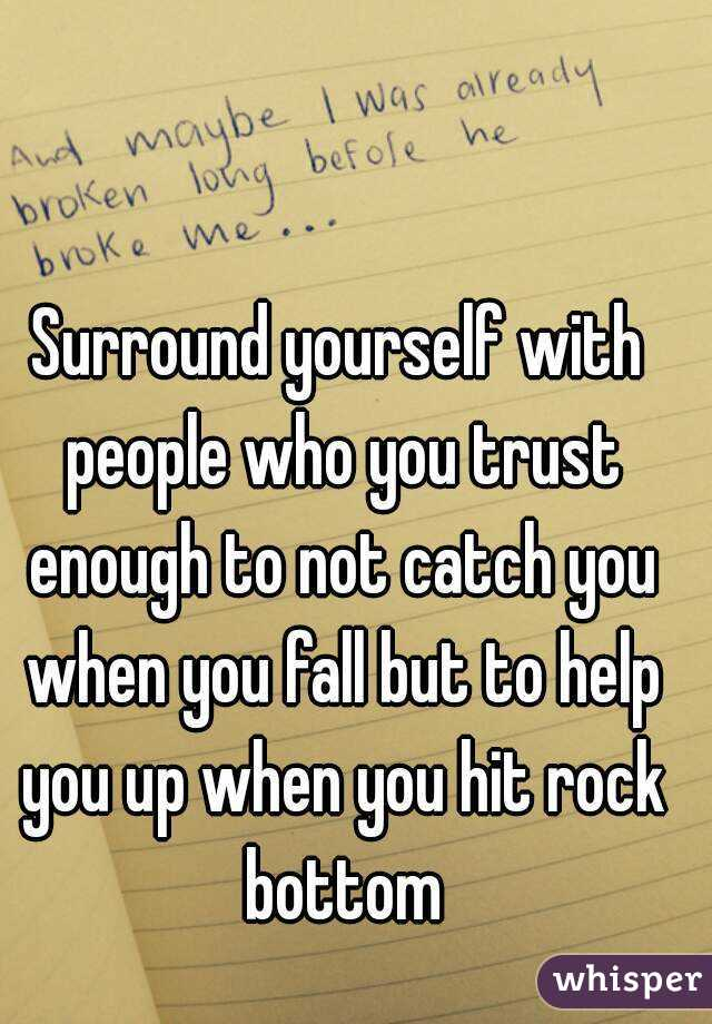 Surround yourself with people who you trust enough to not catch you when you fall but to help you up when you hit rock bottom