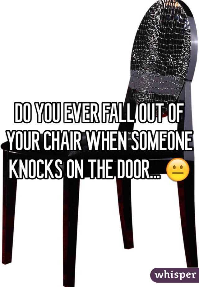 DO YOU EVER FALL OUT OF YOUR CHAIR WHEN SOMEONE KNOCKS ON THE DOOR... 😐