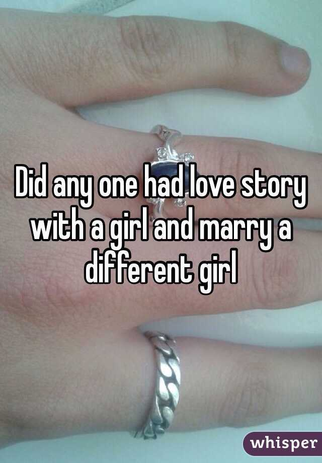 Did any one had love story with a girl and marry a different girl