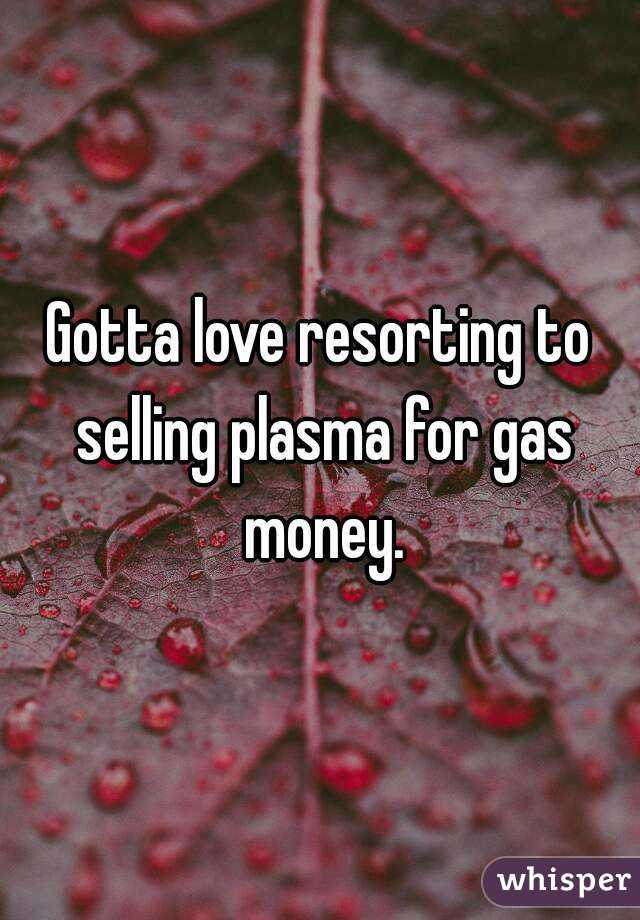 Gotta love resorting to selling plasma for gas money.