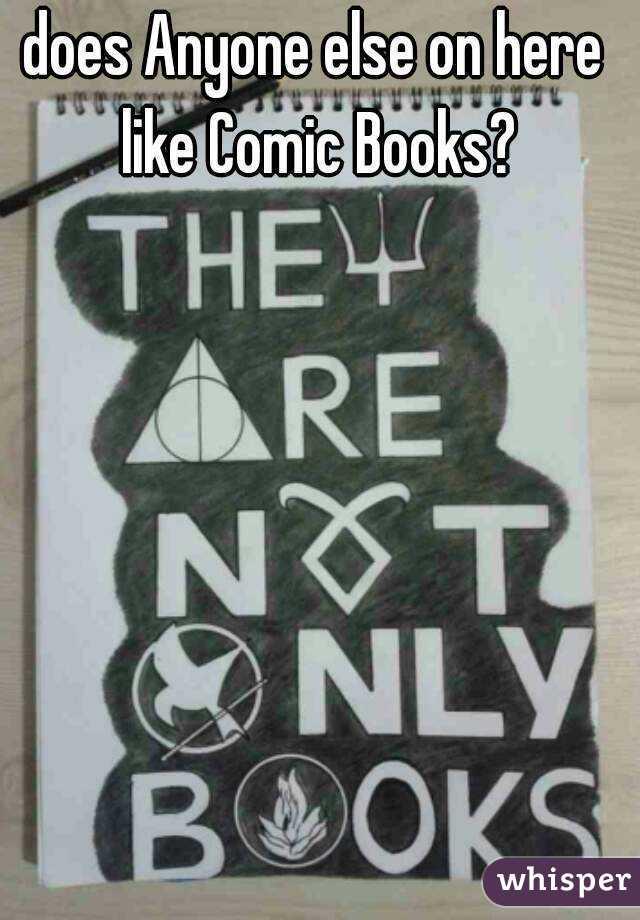 does Anyone else on here like Comic Books?