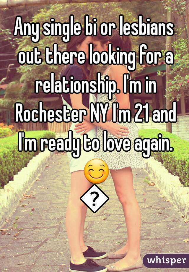 Any single bi or lesbians out there looking for a relationship. I'm in Rochester NY I'm 21 and I'm ready to love again. 😊😊