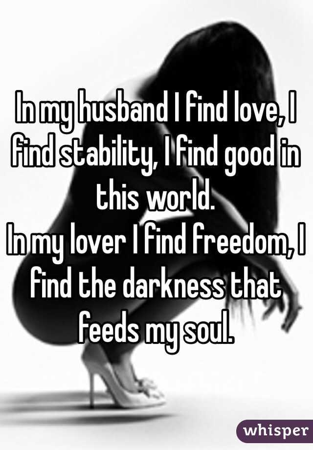 In my husband I find love, I find stability, I find good in this world. In my lover I find freedom, I find the darkness that feeds my soul.
