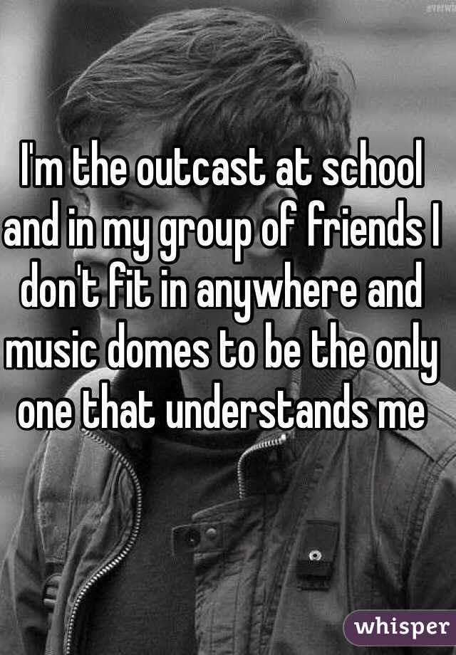I'm the outcast at school and in my group of friends I don't fit in anywhere and music domes to be the only one that understands me