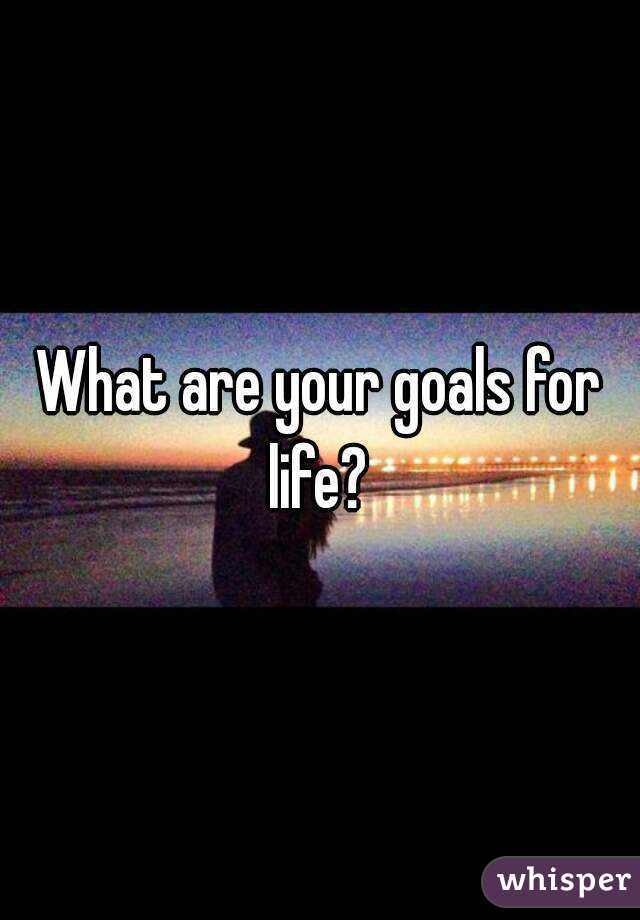 What are your goals for life?